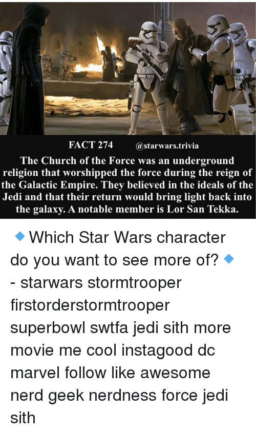 Church, Empire, and Jedi: FACT 274  @starwars.trivia  The Church of the Force was an underground  religion that worshipped the force during the reign of  the Galactic Empire. They believed in the ideals of the  Jedi and that their return would bring light back into  the galaxy. A notable member is Lor San Tekka 🔹Which Star Wars character do you want to see more of?🔹 - starwars stormtrooper firstorderstormtrooper superbowl swtfa jedi sith more movie me cool instagood dc marvel follow like awesome nerd geek nerdness force jedi sith