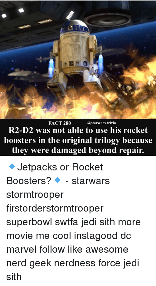 Jedi, Memes, and Nerd: FACT 280  astarwars.trivia  R2-D2 was not able to use his rocket  boosters in the original trilogy because  they were damaged beyond repair. 🔹Jetpacks or Rocket Boosters?🔹 - starwars stormtrooper firstorderstormtrooper superbowl swtfa jedi sith more movie me cool instagood dc marvel follow like awesome nerd geek nerdness force jedi sith