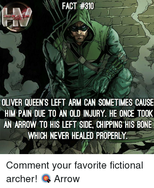 Memes, Archer, and Arrow: FACT #310  OLIVER QUEEN'S LEFT ARM CAN SOMETIMES CAUSE  HIM PAIN DUE TO AN OLD INJURY. HE ONCE TO0K  AN ARROW TO HIS LEFT SIDE, CHIPPING HIS BONE  WHICH NEVER HEALED PROPERLY Comment your favorite fictional archer! 🎯 Arrow