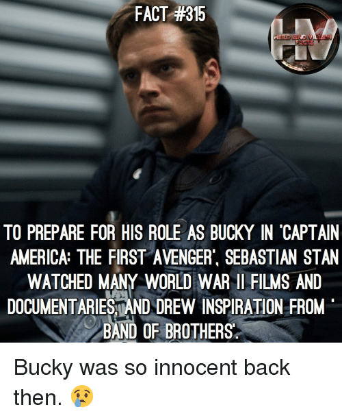 America, Memes, and Stan: FACT #315  TO PREPARE FOR HIS ROLE AS BUCKY IN 'CAPTAIN  AMERICA: THE FIRST AVENGER, SEBASTIAN STAN  WATCHED MANY WORLD WAR 1 FILMS AND  DOCUMENTARIESAND DREW INSPIRATION FROM  BAND OF BROTHERS  LT Bucky was so innocent back then. 😢