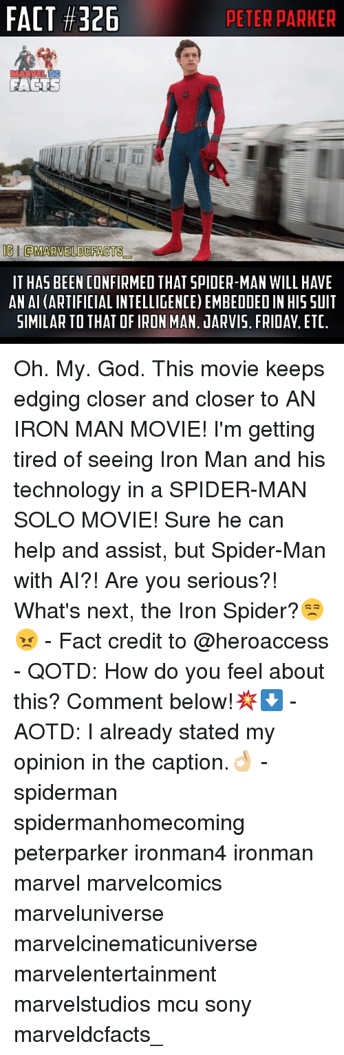 Facts, Friday, and God: FACT #326  PETER PARKER  FACTS  OGIdMARVELO CFACTS  IT HAS BEEN CONFIRMED THAT SPIDER-MAN WILL HAVE  AN AI (ARTIFICIAL INTELLIGENCE) EMBEDDEDIN HIS SUIT  SIMILAR TO THAT OFIRON MAN. JARVIS. FRIDAY, ETC. Oh. My. God. This movie keeps edging closer and closer to AN IRON MAN MOVIE! I'm getting tired of seeing Iron Man and his technology in a SPIDER-MAN SOLO MOVIE! Sure he can help and assist, but Spider-Man with AI?! Are you serious?! What's next, the Iron Spider?😒😠 - Fact credit to @heroaccess - QOTD: How do you feel about this? Comment below!💥⬇️ - AOTD: I already stated my opinion in the caption.👌🏼 - spiderman spidermanhomecoming peterparker ironman4 ironman marvel marvelcomics marveluniverse marvelcinematicuniverse marvelentertainment marvelstudios mcu sony marveldcfacts_