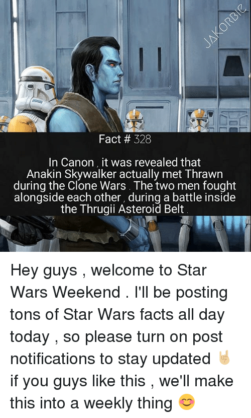 Anakin Skywalker, Facts, and Memes: Fact # 328  In Canon it was revealed that  Anakin Skywalker actually met Thrawn  during the Clone Wars. The two men fought  alongside each other, during a battle inside  the Thrugii Asteroid Belt Hey guys , welcome to Star Wars Weekend . I'll be posting tons of Star Wars facts all day today , so please turn on post notifications to stay updated 🤘🏼 if you guys like this , we'll make this into a weekly thing 😊