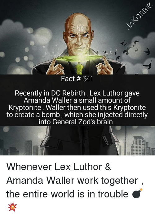 Brains, Facts, and Memes: Fact # 341  Recently in DC Rebirth, Lex Luthor gave  Amanda Waller a small amount of  Kryptonite Waller then used this Kryptonite  to create a bomb, which she injected directly  into General Zod's brain Whenever Lex Luthor & Amanda Waller work together , the entire world is in trouble 💣💥