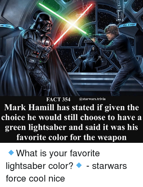 Lightsaber, Mark Hamill, and Memes: FACT 354 astarwars.trivia  Mark Hamill has stated if given the  choice he would still choose to have:a  green lightsaber and said it was his  favorite color for the weapon 🔹What is your favorite lightsaber color?🔹 - starwars force cool nice