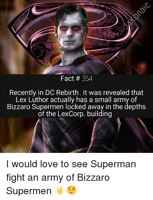 Love, Memes, and Superman: Fact # 354  Recently in DC Rebirth, it was revealed that  Lex Luthor actually has a small army of  Bizzaro Supermen locked away in the depths  of the LexCorp. building I would love to see Superman fight an army of Bizzaro Supermen 🤘🤤
