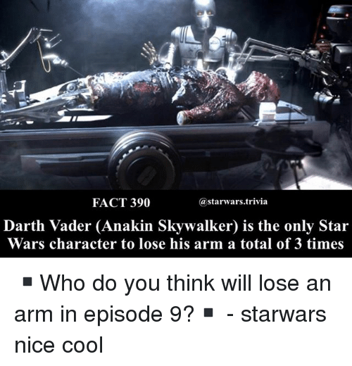 Anakin Skywalker, Darth Vader, and Memes: FACT 390  astarwars.trivia  Darth Vader (Anakin Skywalker) is the only Star  Wars character to lose his arm a total of 3 times ▪️Who do you think will lose an arm in episode 9?▪️ - starwars nice cool