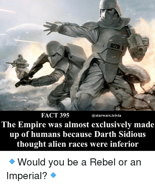 Empire, Memes, and Alien: FACT 395  @starwars.trivia  The Empire was almost exclusively made  up of humans because Darth Sidious  thought alien races were inferior 🔹Would you be a Rebel or an Imperial?🔹