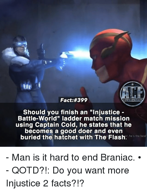 "Facts, Memes, and Good: Fact:#399  WSNICOMIOFA  Should you finish an ""Injustice  Battle World"" ladder match mission  using Captain Cold, he states that he  becomes a good doer and even  buried the hatchet with The Flash.  he's the bes - Man is it hard to end Braniac. • - QOTD?!: Do you want more Injustice 2 facts?!?"