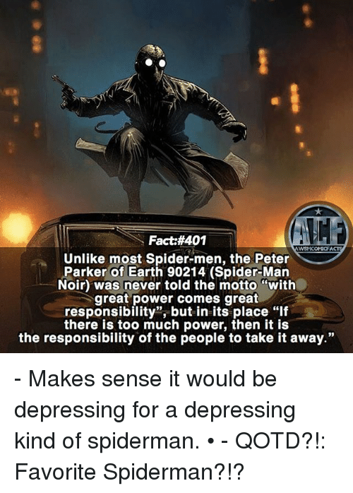 """Memes, Spider, and SpiderMan: Fact #401  WSNICOM:CFA  Unlike most Spider-men, the Peter  Parker of Earth 90214 (Spider-Man  Noir) was never told the motto """"with  great power comes great  responsibility"""", but in its place """"lf  there is too much power, then it is  the responsibility of the people to take it away."""" - Makes sense it would be depressing for a depressing kind of spiderman. • - QOTD?!: Favorite Spiderman?!?"""