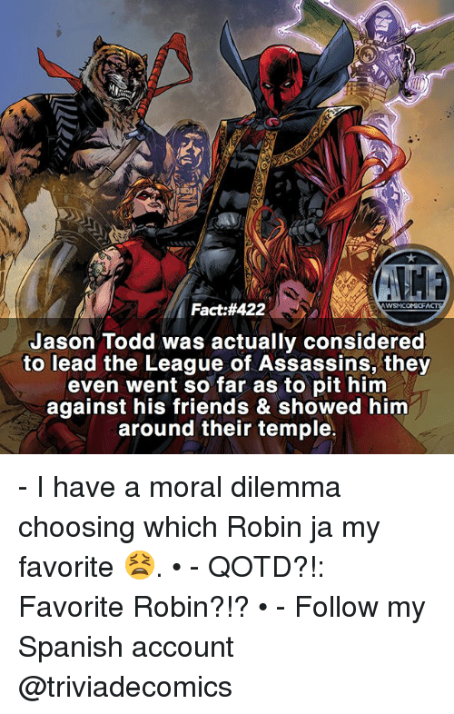 Friends, Memes, and Spanish: Fact #422  WSMICOMICFA  Jason Todd was actually considered  to lead the League of Assassins, they  even went so far as to pit him  against his friends & showed him  around their temple. - I have a moral dilemma choosing which Robin ja my favorite 😫. • - QOTD?!: Favorite Robin?!? • - Follow my Spanish account @triviadecomics
