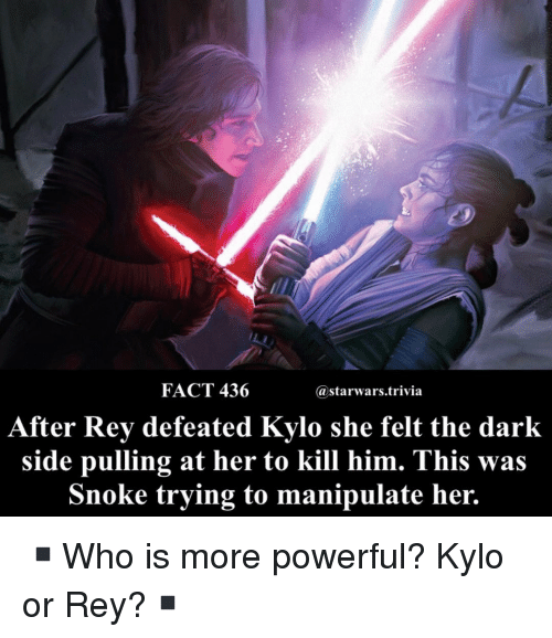 Memes, Rey, and Powerful: FACT 436  astarwars.trivia  After Rev defeated Kvlo she felt the dark  side pulling at her to kill him. This was  Snoke trying to manipulate her. ▪️Who is more powerful? Kylo or Rey?▪️