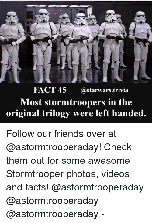 Facts, Friends, and Memes: FACT 45 (a starwars trivia  Most stormtroopers in the  original trilogy were left handed Follow our friends over at @astormtrooperaday! Check them out for some awesome Stormtrooper photos, videos and facts! @astormtrooperaday @astormtrooperaday @astormtrooperaday -