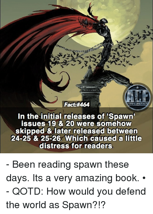 Books, Facts, and Memes: Fact:#464  In the initial releases of 'Spawn  issues 19 & 20 were somehow  skipped & later released between  24-25 & 25-26. Which caused a little  distress for readers  11ホ - Been reading spawn these days. Its a very amazing book. • - QOTD: How would you defend the world as Spawn?!?