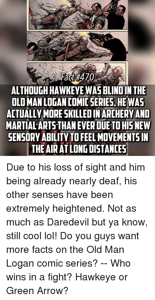 Memes, Old Man, and Daredevil: Fact 470  ALTHOUGH HAWKEYE WAS IN THE  OLI MAN LOGAN COMIC SERIES HEWAS  ACTUALLY MORE SKILLEDIN ARCHERY AND  PANEL  MARTIAL ARTSTHANEVERDUETOHIS NEW  SENSORY ABILITY TO FEEL MOVEMENTS IN  THE AIR AT LONG DISTANCES Due to his loss of sight and him being already nearly deaf, his other senses have been extremely heightened. Not as much as Daredevil but ya know, still cool lol! Do you guys want more facts on the Old Man Logan comic series? -- Who wins in a fight? Hawkeye or Green Arrow?