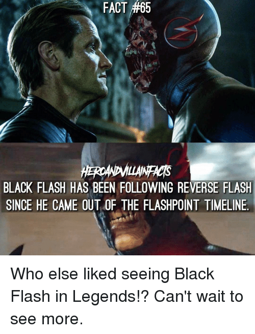 Memes, 🤖, and Flashpoint: FACT #65  FACT #65  BLACK FLASH HAS BEEN FOLLOWING REVERSE FLASH  SINCE HE CAME OUT OF THE FLASHPOINT TIMELINE Who else liked seeing Black Flash in Legends!? Can't wait to see more.