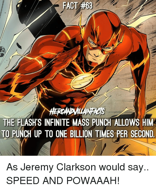 Jeremy Clarkson, Memes, and The Flash: FACT #68  WACs  THE FLASHS INFINITE MASS PUNCH ALLOWS HIM  TO PUNCH UP TO ONE BILLION TIMES PER SECOND As Jeremy Clarkson would say.. SPEED AND POWAAAH!