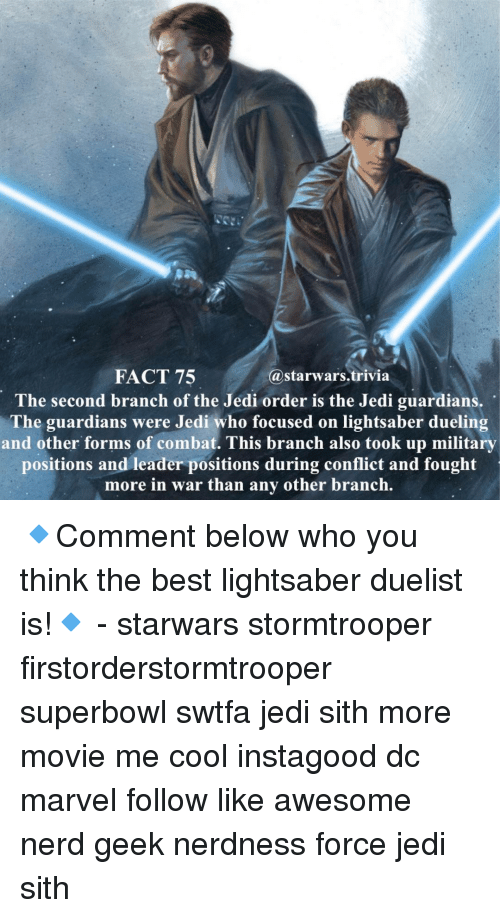Memes, 🤖, and War: FACT 75  (a starwars trivia  The second branch of the Jedi order is the Jedi guardians,  The guardians were Jedi who focused on lightsaber dueling  and other forms of combat. This branch also took up military  positions and leader positions during conflict and fought  more in war than any other branch 🔹Comment below who you think the best lightsaber duelist is!🔹 - starwars stormtrooper firstorderstormtrooper superbowl swtfa jedi sith more movie me cool instagood dc marvel follow like awesome nerd geek nerdness force jedi sith