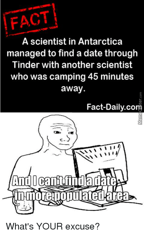 Dating, Facts, and Memes: FACT  A scientist in Antarctica  managed to find a date through  Tinder with another scientist  who was camping 45 minutes  away.  Fact-Daily.com  I  And Canit lindada What's YOUR excuse?
