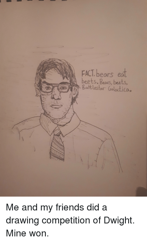 Friends, The Office, and Bears: FACT bears eat  beets. Beprs, beets  Battlestor Goloctico. Me and my friends did a drawing competition of Dwight. Mine won.
