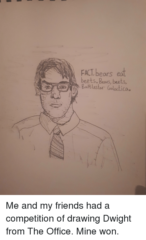 Friends, Funny, and The Office: FACT bears eat  beets. Beprs, beets  Battlestor Goloctico. Me and my friends had a competition of drawing Dwight from The Office. Mine won.