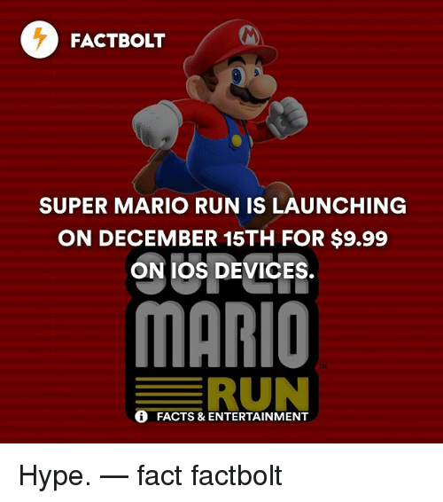 Hype, Memes, and Super Mario: FACT BOLT  SUPER MARIO RUN IS LAUNCHING  ON DECEMBER 15TH FOR $9.99  ON IOS DEVICES.  MARIO  RUN  FACTS & ENTERTAINMENT Hype. — fact factbolt