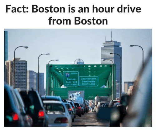 Memes, Boston, and Drive: Fact: Boston is an hour drive  from Boston  SOUTH  Boston Charlestown  Cape Cod Somerville  LEFT LANE RIGHT LAND