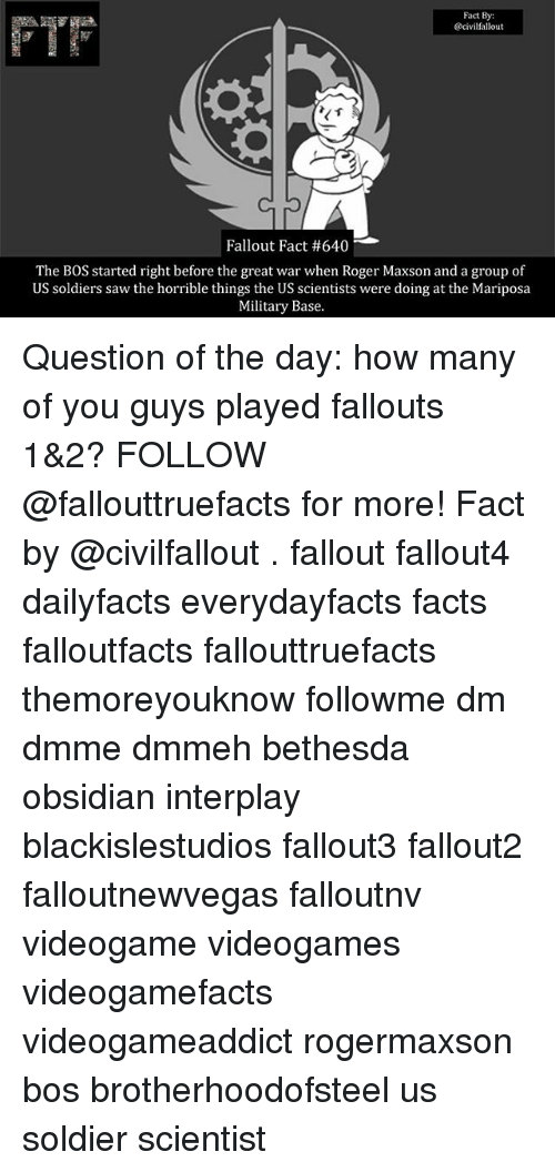 Facts, Memes, and Roger: Fact By:  @civilfallout  Fallout Fact #640  The BOS started right before the great war when Roger Maxson and a group of  US soldiers saw the horrible things the US scientists were doing at the Mariposa  Military Base. Question of the day: how many of you guys played fallouts 1&2? FOLLOW @fallouttruefacts for more! Fact by @civilfallout . fallout fallout4 dailyfacts everydayfacts facts falloutfacts fallouttruefacts themoreyouknow followme dm dmme dmmeh bethesda obsidian interplay blackislestudios fallout3 fallout2 falloutnewvegas falloutnv videogame videogames videogamefacts videogameaddict rogermaxson bos brotherhoodofsteel us soldier scientist