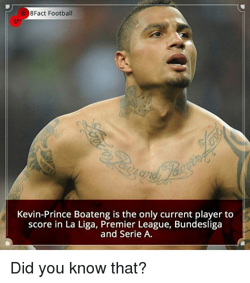 Memes, Premier League, and Prince: Fact Football  Kevin-Prince Boateng is the only current player to  score in La Liga, Premier League, Bundesliga  and Serie A. Did you know that?