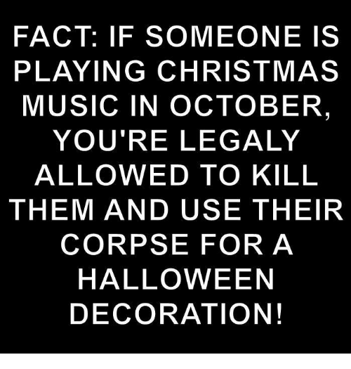 Christmas, Halloween, and Music: FACT: IF SOMEONE IS  PLAYING CHRISTMAS  MUSIC IN OCTOBER  YOU'RE LEGALY  ALLOWED TO KILL  THEM AND USE THEIR  CORPSE FOR A  HALLOWEEN  DECORATION!