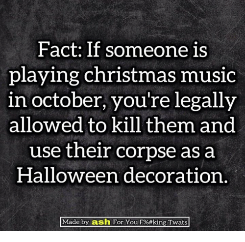 Play Christmas Music.Fact If Someone Is Playing Christmas Music In October You Re