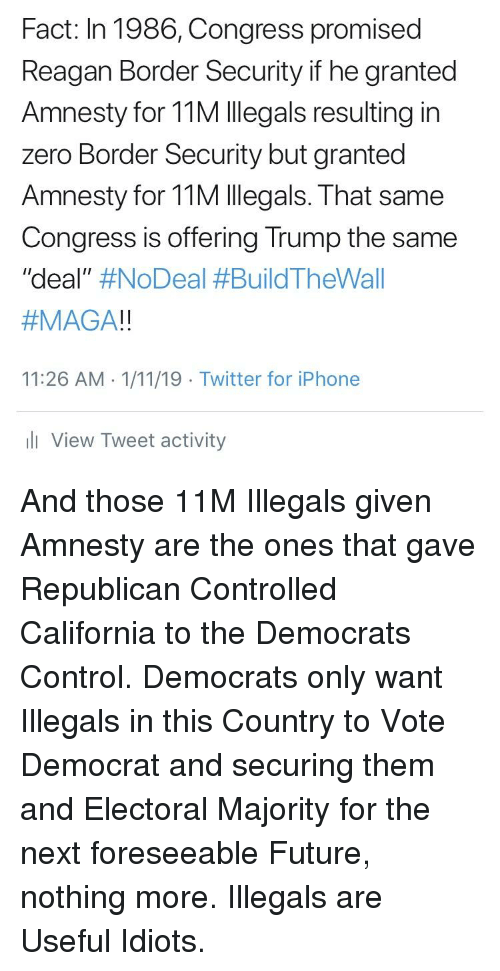 """Future, Iphone, and Twitter: Fact: In 1986, Congress promised  Reagan Border Security if he granted  Amnesty for 11M Illegals resulting in  zero Border Security but granted  Amnesty for 11M Illegals. That same  Congress is offering Trump the same  """"deal"""" #NoDeal #BuildTheWall  #MAGA!!  11:26 AM 1/11/19 Twitter for iPhone  li View Tweet activity"""