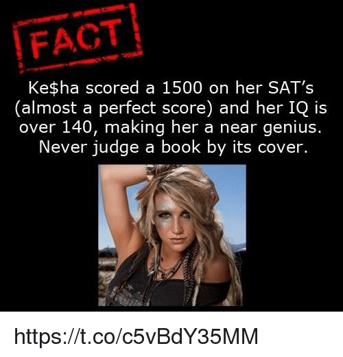 Book, Genius, and Kesha: FACT  Kesha scored a 1500 on her SAT's  (almost a perfect score) and her IQ is  over 140, making her a near genius.  Never judge a book by its cover. https://t.co/c5vBdY35MM