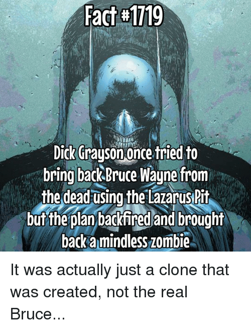 Memes, 🤖, and Lazarus: Fact M1119  Dick Grayson  once tried to  bring back Bruce Wayne from  the dead using the Lazarus Pit  but the plan backfired and brought  backa mindless zombie It was actually just a clone that was created, not the real Bruce...