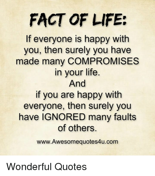 Facts Of Life Quotes FACT OF LIFE if Everyone Is Happy With You Then Surely You Have  Facts Of Life Quotes