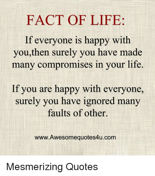 FACT OF LIFE If Everyone Is Happy With Youthen Surely You Have Made Delectable Images Of Facts Of Life Quotes