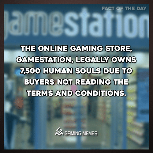 Facts, Meme, and Memes: FACT OF THE DAY  THE ONLINE GAMING STORE.  GAMESTATION. LEGALLY OWNS  7500 HUMAN SOULS DUE To  BUYERS NOT READING THE  TERMS AND CONDITIONS.  AA GAMING MEMES