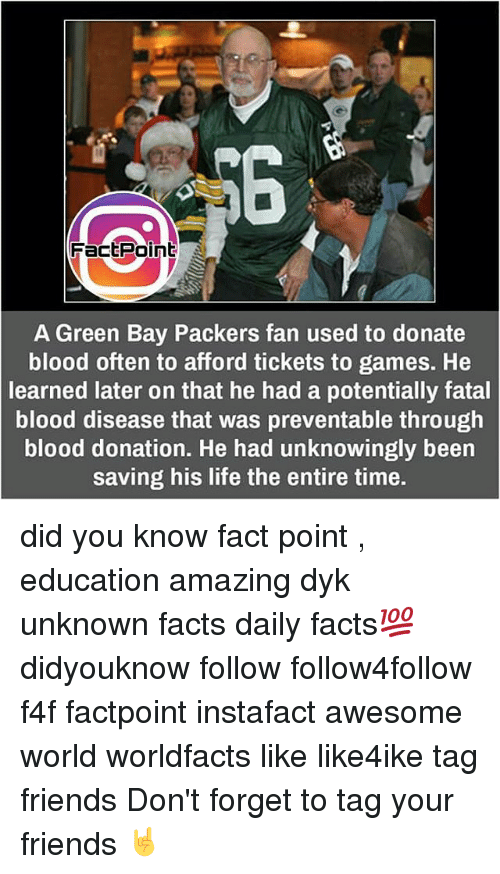 Green Bay Packers, Memes, and 🤖: Fact Point  A Green Bay Packers fan used to donate  blood often to afford tickets to games. He  learned later on that he had a potentially fatal  blood disease that was preventable through  blood donation. He had unknowingly been  saving his life the entire time. did you know fact point , education amazing dyk unknown facts daily facts💯 didyouknow follow follow4follow f4f factpoint instafact awesome world worldfacts like like4ike tag friends Don't forget to tag your friends 🤘