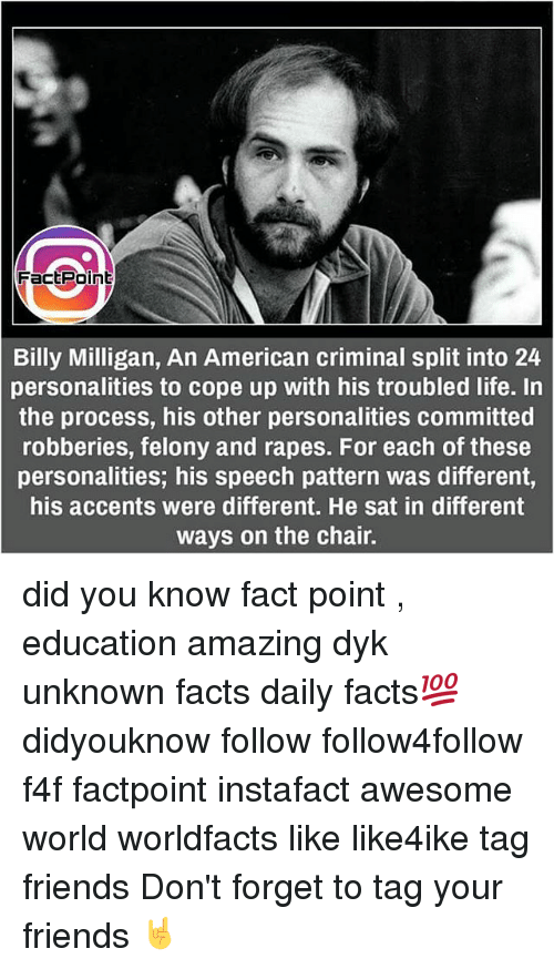 Memes, 🤖, and Educationals: Fact Point  Billy Milligan, An American criminal split into 24  personalities to cope up with his troubled life. In  the process, his other personalities committed  robberies, felony and rapes. For each of these  personalities, his speech pattern was different,  his accents were different. He sat in different  ways on the chair. did you know fact point , education amazing dyk unknown facts daily facts💯 didyouknow follow follow4follow f4f factpoint instafact awesome world worldfacts like like4ike tag friends Don't forget to tag your friends 🤘