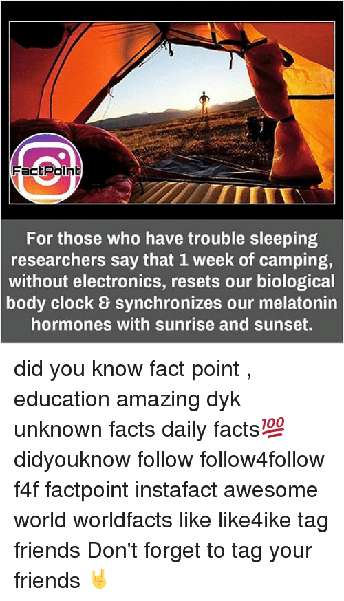 Memes, Sunrise, and 🤖: Fact Point  For those who have trouble sleeping  researchers say that 1 week of camping,  without electronics, resets our biological  body clock synchronizes our melatonin  hormones with sunrise and sunset. did you know fact point , education amazing dyk unknown facts daily facts💯 didyouknow follow follow4follow f4f factpoint instafact awesome world worldfacts like like4ike tag friends Don't forget to tag your friends 🤘