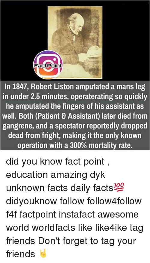 Memes, 🤖, and Unknown: Fact Point  In 1847, Robert Liston amputated a mans leg  in under 2.5 minutes, operaterating so quickly  he amputated the fingers of his assistant as  well. Both (Patient 8 Assistant) later died from  gangrene, and a spectator reportedly dropped  dead from fright, making it the only known  operation with a 300% mortality rate. did you know fact point , education amazing dyk unknown facts daily facts💯 didyouknow follow follow4follow f4f factpoint instafact awesome world worldfacts like like4ike tag friends Don't forget to tag your friends 🤘
