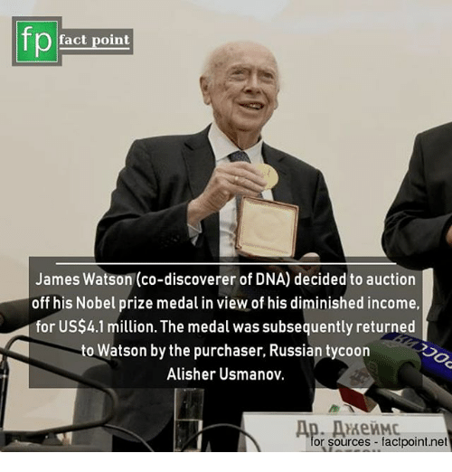 Memes, Nobel Prize, and Russian: fact point  James Watson (co-discoverer of DNA) decided to auction  off his Nobel prize medal in view of his diminished income,  for US$4.1 million. The medal was subsequently returned  to Watson by the purchaser, Russian tycoon  Alisher Usmanov.  or sources factpoint.net