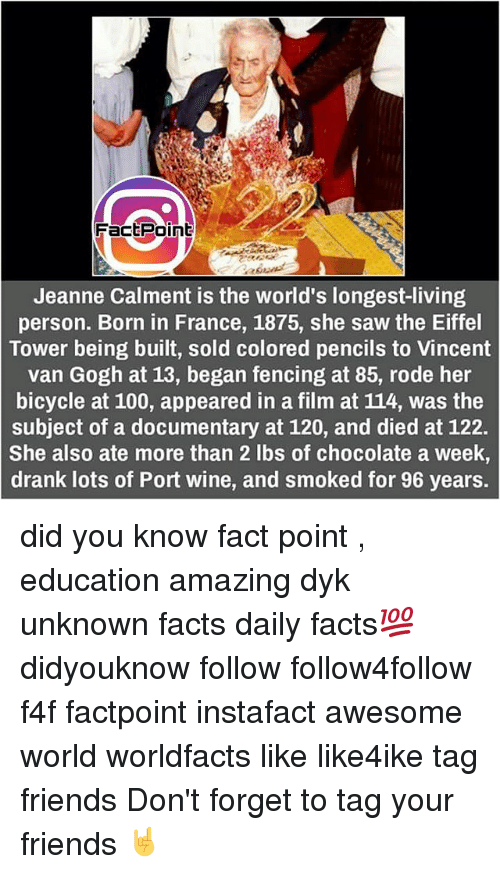 Memes, Vincent Van Gogh, and Bicycle: Fact Point  Jeanne Calment is the world's longest-living  person. Born in France, 1875, she saw the Eiffel  Tower being built, sold colored pencils to Vincent  van Gogh at 13, began fencing at 85, rode her  bicycle at 100, appeared in a film at 114, was the  subject of a documentary at 120, and died at 122.  She also ate more than 2 lbs of chocolate a week,  drank lots of Port wine, and smoked for 96 years. did you know fact point , education amazing dyk unknown facts daily facts💯 didyouknow follow follow4follow f4f factpoint instafact awesome world worldfacts like like4ike tag friends Don't forget to tag your friends 🤘