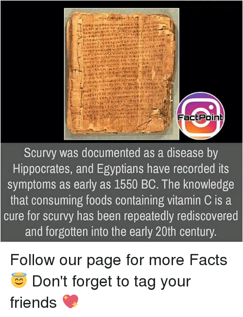 Facts, Friends, and Memes: Fact Point  Scurvy was documented as a disease by  Hippocrates, and Egyptians have recorded its  symptoms as early as 1550 BC. The knowledge  that consuming foods containing vitamin C is a  cure for scurvy has been repeatedly rediscovered  and forgotten into the early 20th century Follow our page for more Facts 😇 Don't forget to tag your friends 💖