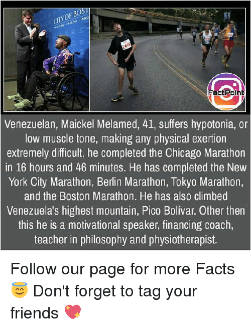 Chicago, Facts, and Friends: Fact Point  Venezuelan, Maickel Melamed, 41, suffers hypotonia, or  low muscle tone, making any physical exertion  extremely difficult, he completed the Chicago Marathon  in 16 hours and 46 minutes. He has completed the New  York City Marathon, Berlin Marathon, Tokyo Marathon,  and the Boston Marathon. He has also climbed  Venezuela's highest mountain, Pico Bolivar. Other then  this he is a motivational speaker, financing coach,  teacher in philosophy and physiotherapist. Follow our page for more Facts 😇 Don't forget to tag your friends 💖