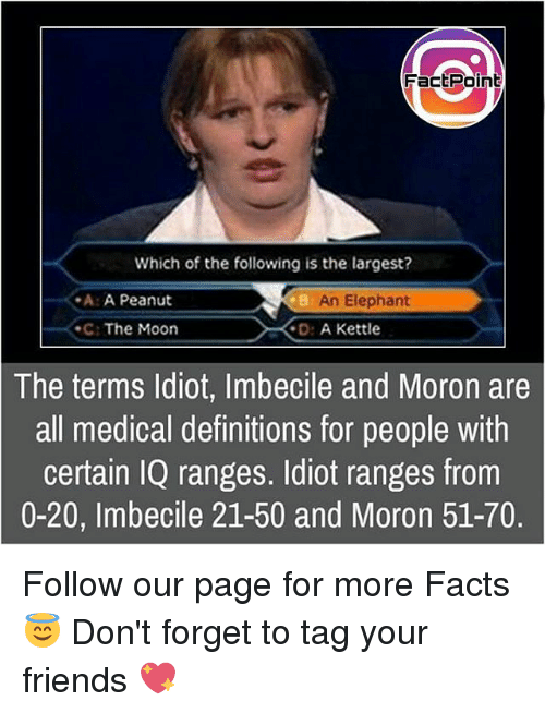 Memes, 🤖, and Page: Fact Point  Which of the following is the largest?  -A: A Peanut  An Elephant  The Moon  D: A Kettle  The terms Idiot, Imbecile and Moron are  all medical definitions for people with  certain IQ ranges. Idiot ranges from  0-20, Imbecile 21-50 and Moron 51-70. Follow our page for more Facts 😇 Don't forget to tag your friends 💖