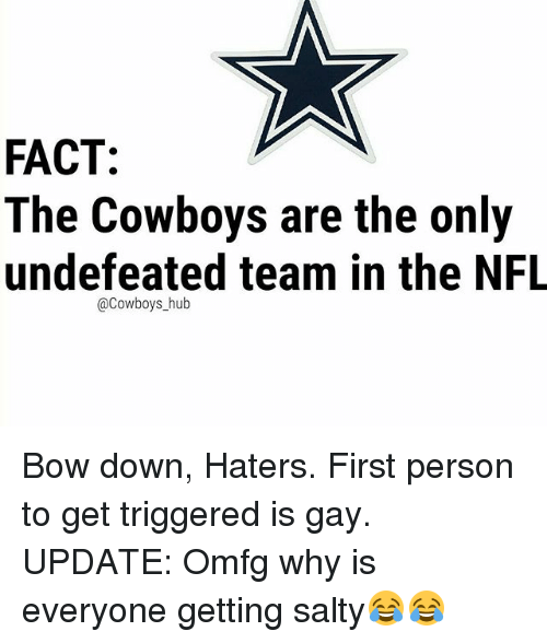 Dallas Cowboys, Memes, and Nfl: FACT:  The Cowboys are the only  undefeated team in the NFL  @Cowboys_hub Bow down, Haters. First person to get triggered is gay. UPDATE: Omfg why is everyone getting salty😂😂