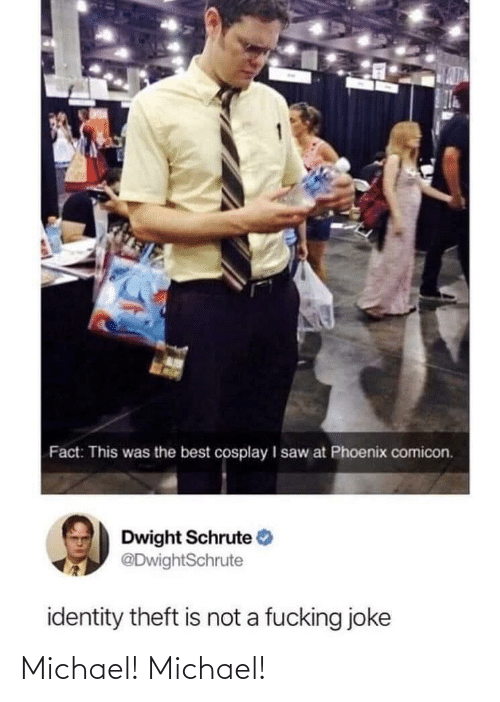 Saw, Dwight Schrute, and Best: Fact: This was the best cosplay I saw at Phoenix comicon.  Dwight Schrute  @DwightSchrute  identity theft is not a fucking joke Michael! Michael!