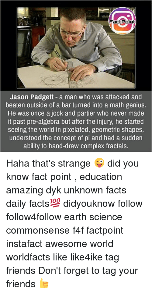 Complex, Facts, and Friends: Factpoin  Jason Padgett - a man who was attacked and  beaten outside of a bar turned into a math genius.  He was once a jock and partier who never made  it past pre-algebra but after the injury, he started  seeing the world in pixelated, geometric shapes,  understood the concept of pi and had a sudden  ability to hand-draw complex fractals. Haha that's strange 😜 did you know fact point , education amazing dyk unknown facts daily facts💯 didyouknow follow follow4follow earth science commonsense f4f factpoint instafact awesome world worldfacts like like4ike tag friends Don't forget to tag your friends 👍
