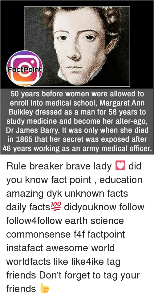 Facts, Friends, and Memes: FactPoint  50 years before women were allowed to  enroll into medical school, Margaret Ann  Bulkley dressed as a man for 56 vears to  study medicine and become her alter-ego,  Dr James Barry. It was only when she died  in 1865 that her secret was exposed after  46 years working as an army medical officer. Rule breaker brave lady 💟 did you know fact point , education amazing dyk unknown facts daily facts💯 didyouknow follow follow4follow earth science commonsense f4f factpoint instafact awesome world worldfacts like like4ike tag friends Don't forget to tag your friends 👍