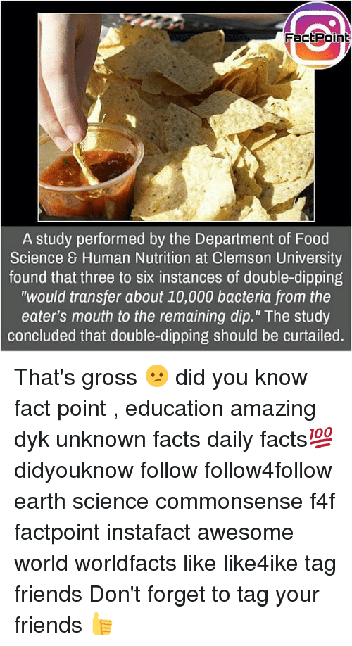 """Facts, Food, and Friends: FactPoint  A study performed by the Department of Food  Science 8 Human Nutrition at Clemson University  found that three to six instances of double-dipping  """"would transfer about 10,000 bacteria from the  eater's mouth to the remaining dip."""" The study  concluded that double-dipping should be curtailed. That's gross 😕 did you know fact point , education amazing dyk unknown facts daily facts💯 didyouknow follow follow4follow earth science commonsense f4f factpoint instafact awesome world worldfacts like like4ike tag friends Don't forget to tag your friends 👍"""